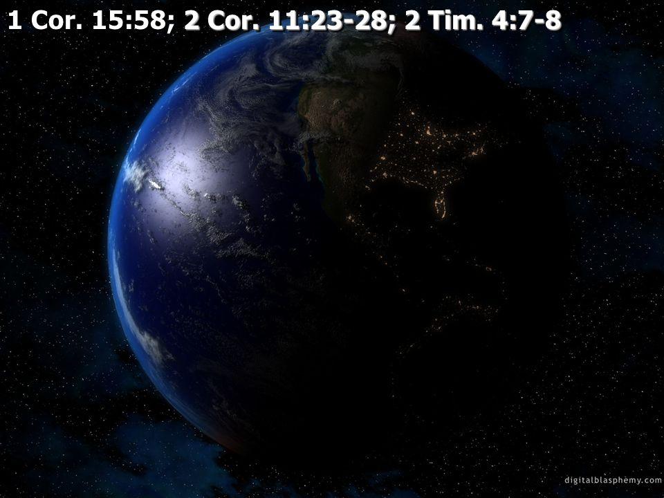 2 Cor. 11:23-28; 2 Tim. 4:7-8 1 Cor. 15:58; 2 Cor. 11:23-28; 2 Tim. 4:7-8