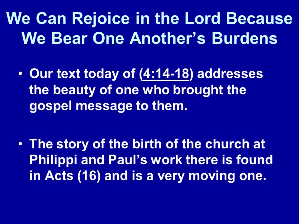We Can Rejoice in the Lord Because We Bear One Anothers Burdens Our text today of (4:14-18) addresses the beauty of one who brought the gospel message to them.