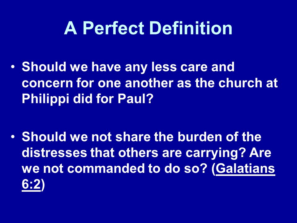 A Perfect Definition Should we have any less care and concern for one another as the church at Philippi did for Paul.