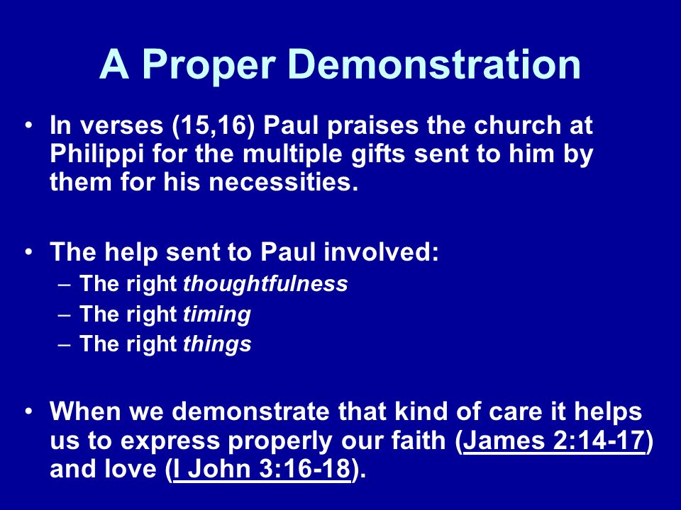A Proper Demonstration In verses (15,16) Paul praises the church at Philippi for the multiple gifts sent to him by them for his necessities.