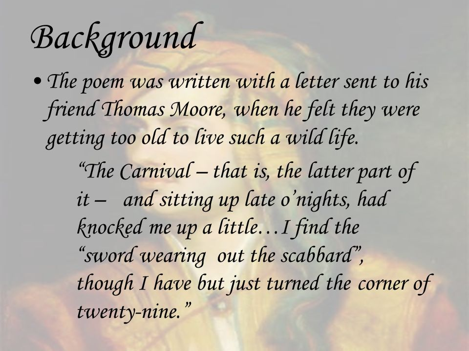 Background The poem was written with a letter sent to his friend Thomas Moore, when he felt they were getting too old to live such a wild life. The Ca
