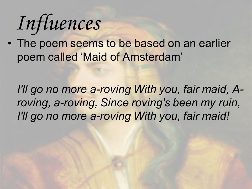 Influences The poem seems to be based on an earlier poem called Maid of Amsterdam I'll go no more a-roving With you, fair maid, A- roving, a-roving, S
