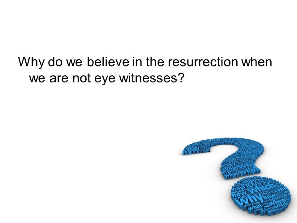 Why do we believe in the resurrection when we are not eye witnesses?