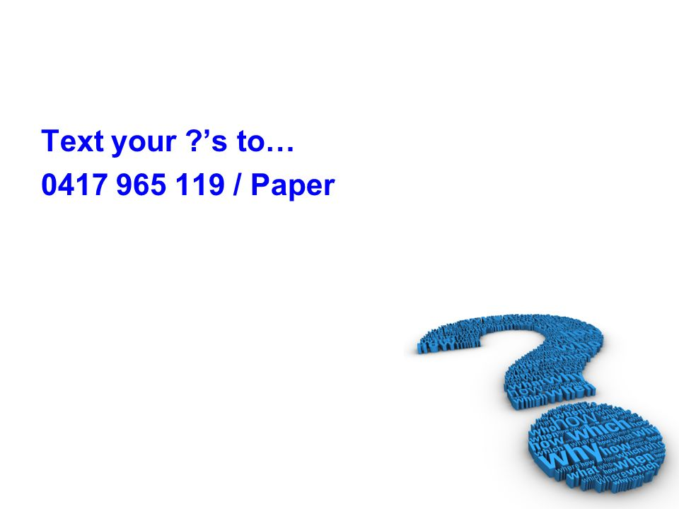 Text your ?s to… 0417 965 119 / Paper