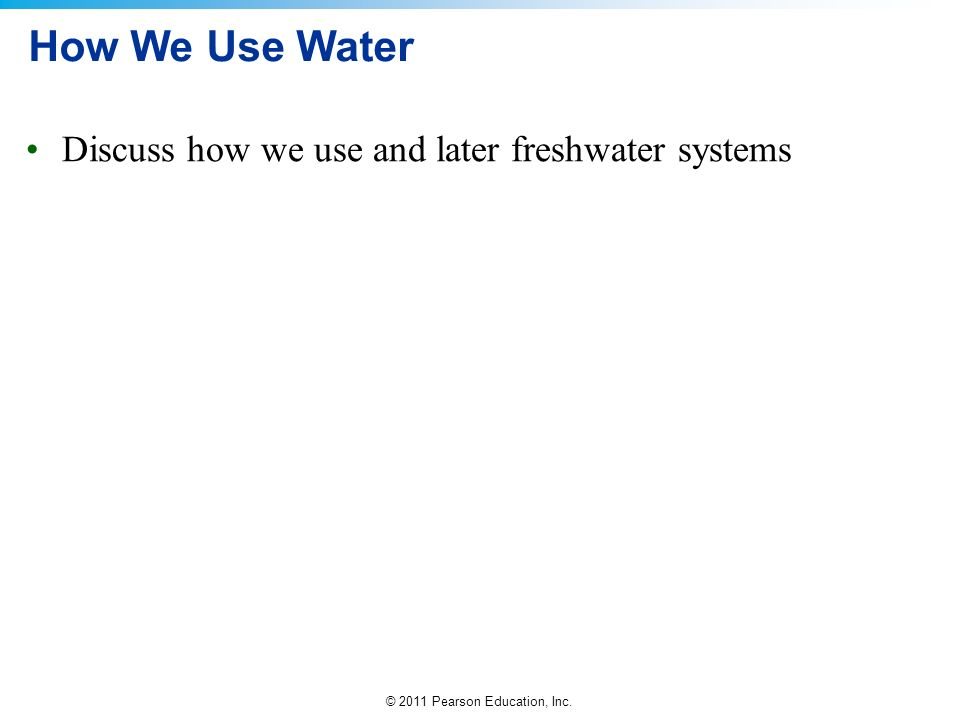 © 2011 Pearson Education, Inc. How We Use Water Discuss how we use and later freshwater systems