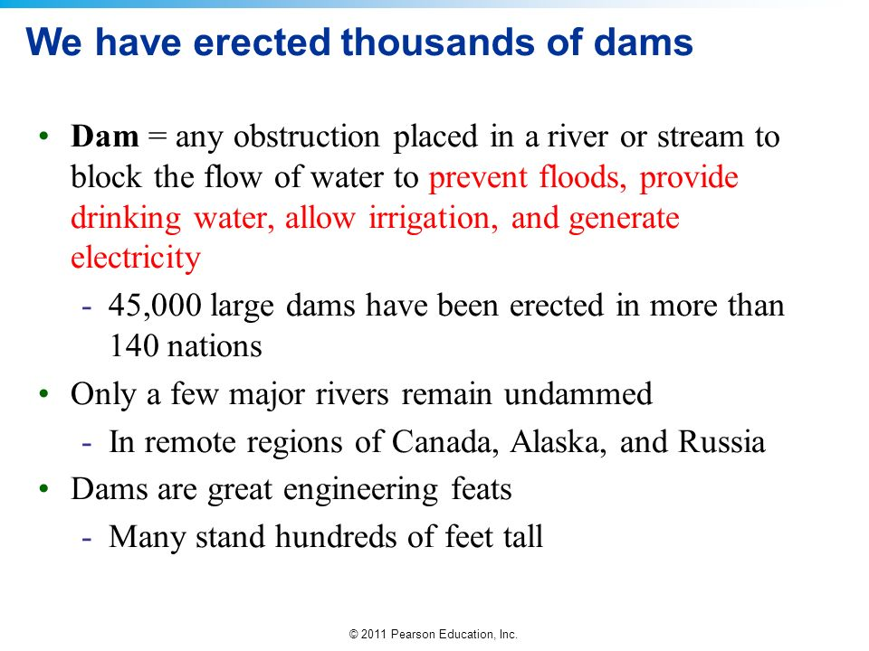 © 2011 Pearson Education, Inc. We have erected thousands of dams Dam = any obstruction placed in a river or stream to block the flow of water to preve