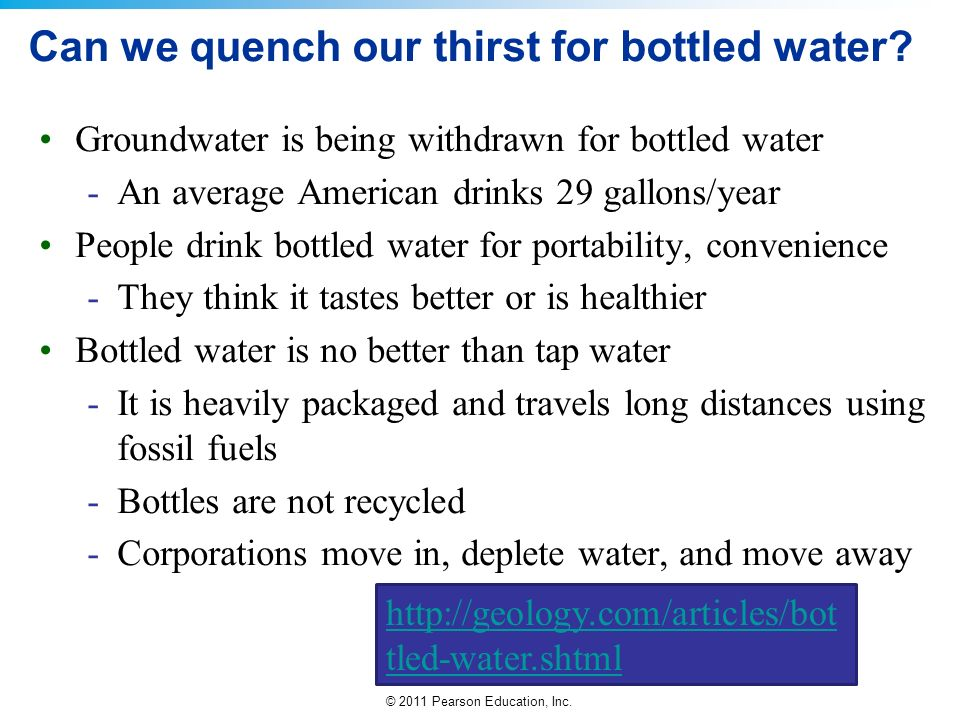 © 2011 Pearson Education, Inc. Can we quench our thirst for bottled water? Groundwater is being withdrawn for bottled water -An average American drink