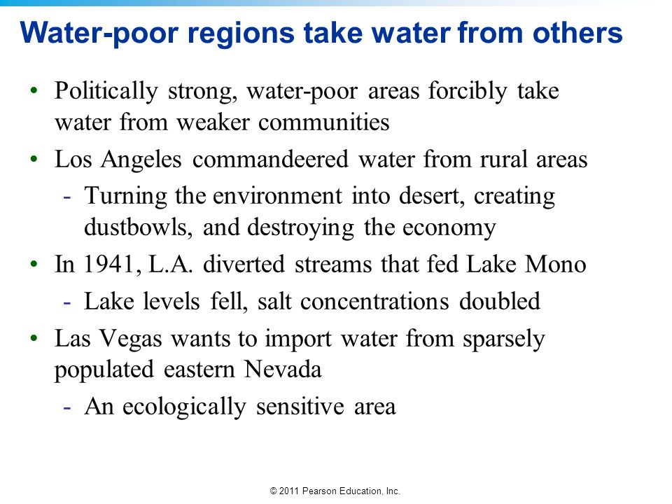 © 2011 Pearson Education, Inc. Water-poor regions take water from others Politically strong, water-poor areas forcibly take water from weaker communit