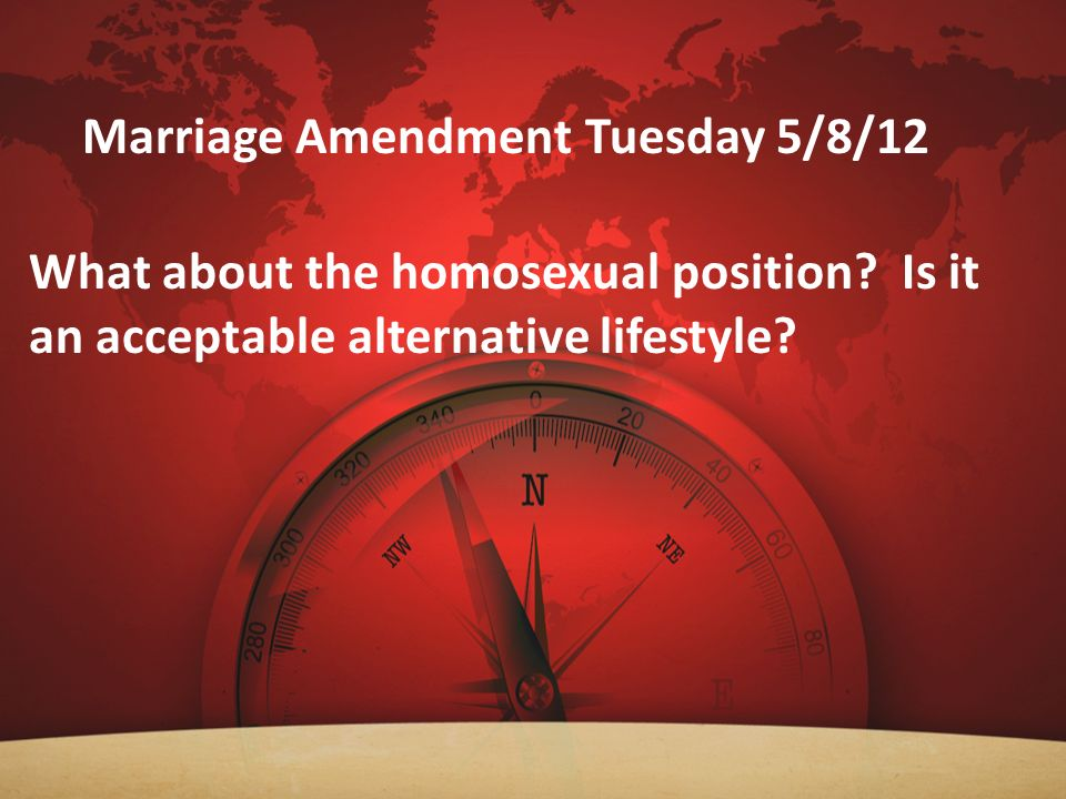 Marriage Amendment Tuesday 5/8/12 What about the homosexual position? Is it an acceptable alternative lifestyle?