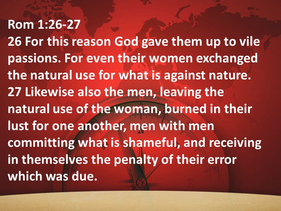 Rom 1:26-27 26 For this reason God gave them up to vile passions. For even their women exchanged the natural use for what is against nature. 27 Likewi