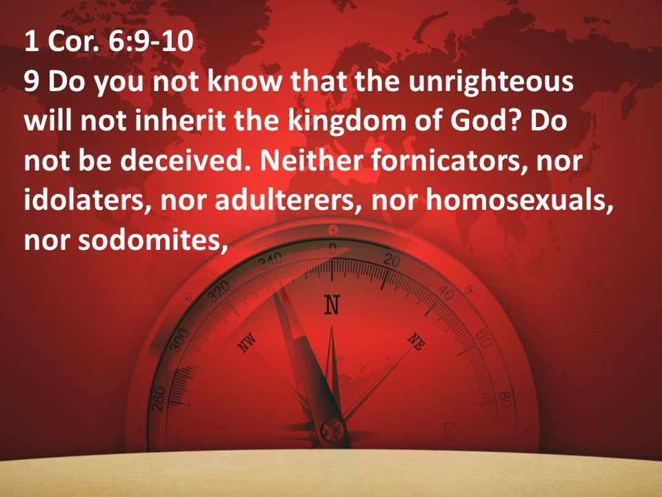 1 Cor. 6:9-10 9 Do you not know that the unrighteous will not inherit the kingdom of God? Do not be deceived. Neither fornicators, nor idolaters, nor