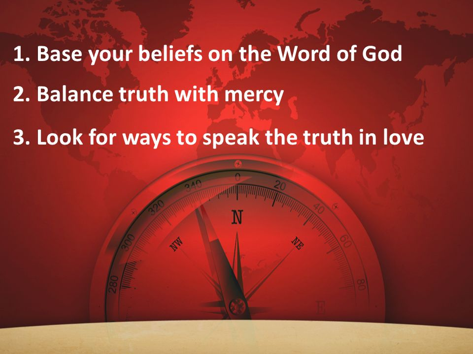 1. Base your beliefs on the Word of God 2. Balance truth with mercy