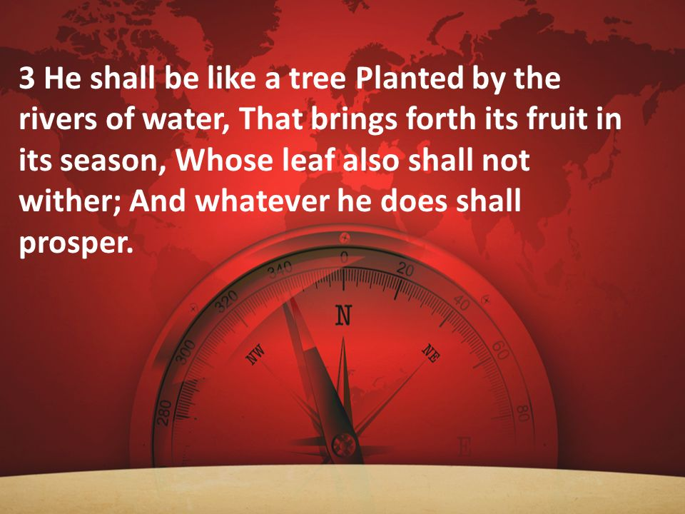 3 He shall be like a tree Planted by the rivers of water, That brings forth its fruit in its season, Whose leaf also shall not wither; And whatever he