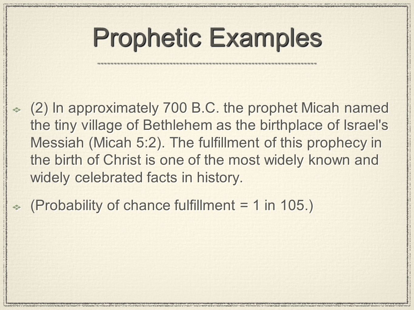 Prophetic Examples (2) In approximately 700 B.C. the prophet Micah named the tiny village of Bethlehem as the birthplace of Israel's Messiah (Micah 5: