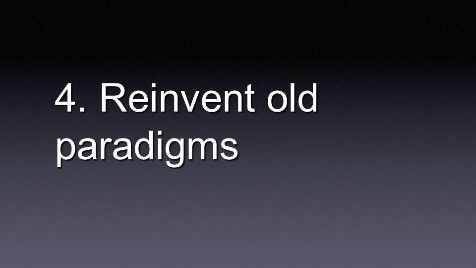 4. Reinvent old paradigms
