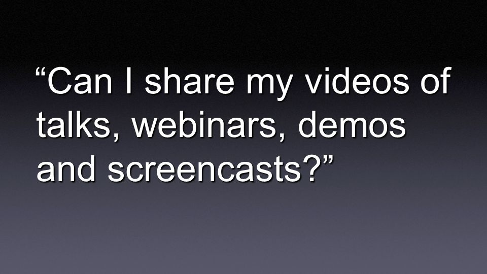 Can I share my videos of talks, webinars, demos and screencasts?