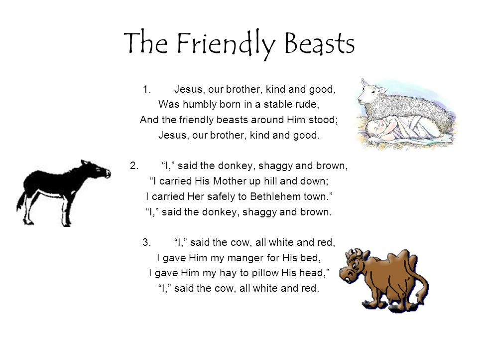 The Friendly Beasts 1.Jesus, our brother, kind and good, Was humbly born in a stable rude, And the friendly beasts around Him stood; Jesus, our brother, kind and good.