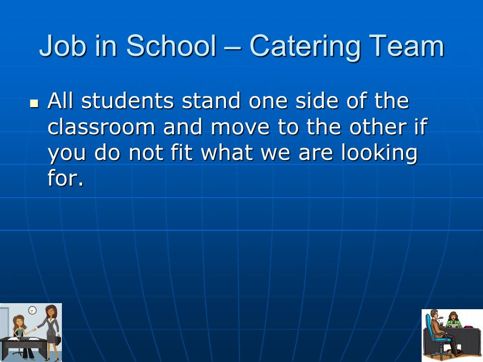 Job in School – Catering Team All students stand one side of the classroom and move to the other if you do not fit what we are looking for. All studen