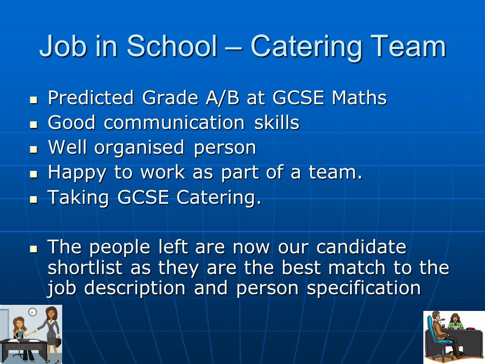 Job in School – Catering Team Predicted Grade A/B at GCSE Maths Predicted Grade A/B at GCSE Maths Good communication skills Good communication skills Well organised person Well organised person Happy to work as part of a team.
