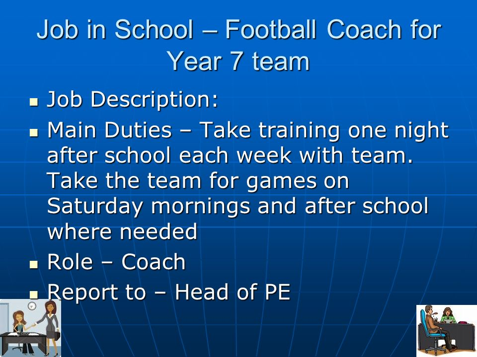 Job in School – Football Coach for Year 7 team Job Description: Job Description: Main Duties – Take training one night after school each week with team.