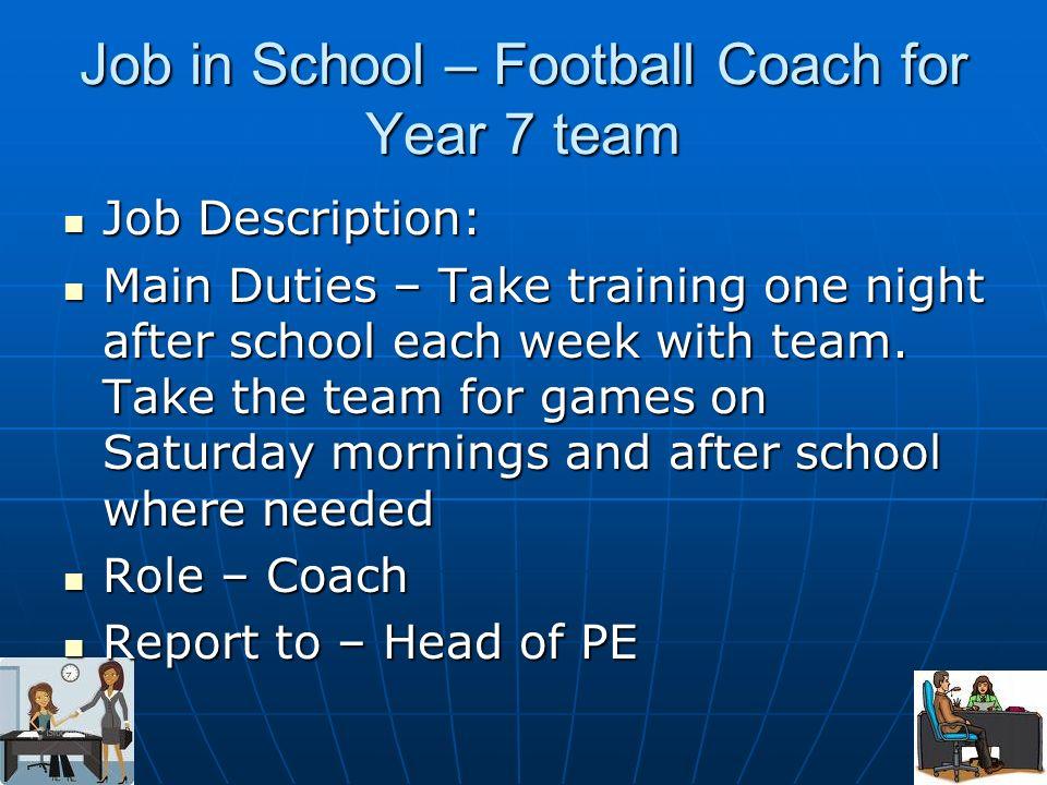 Job in School – Football Coach for Year 7 team Job Description: Job Description: Main Duties – Take training one night after school each week with tea