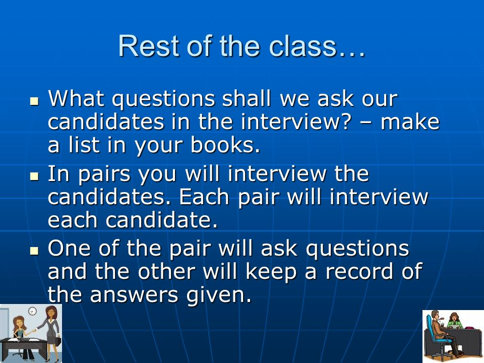 Rest of the class… What questions shall we ask our candidates in the interview? – make a list in your books. What questions shall we ask our candidate