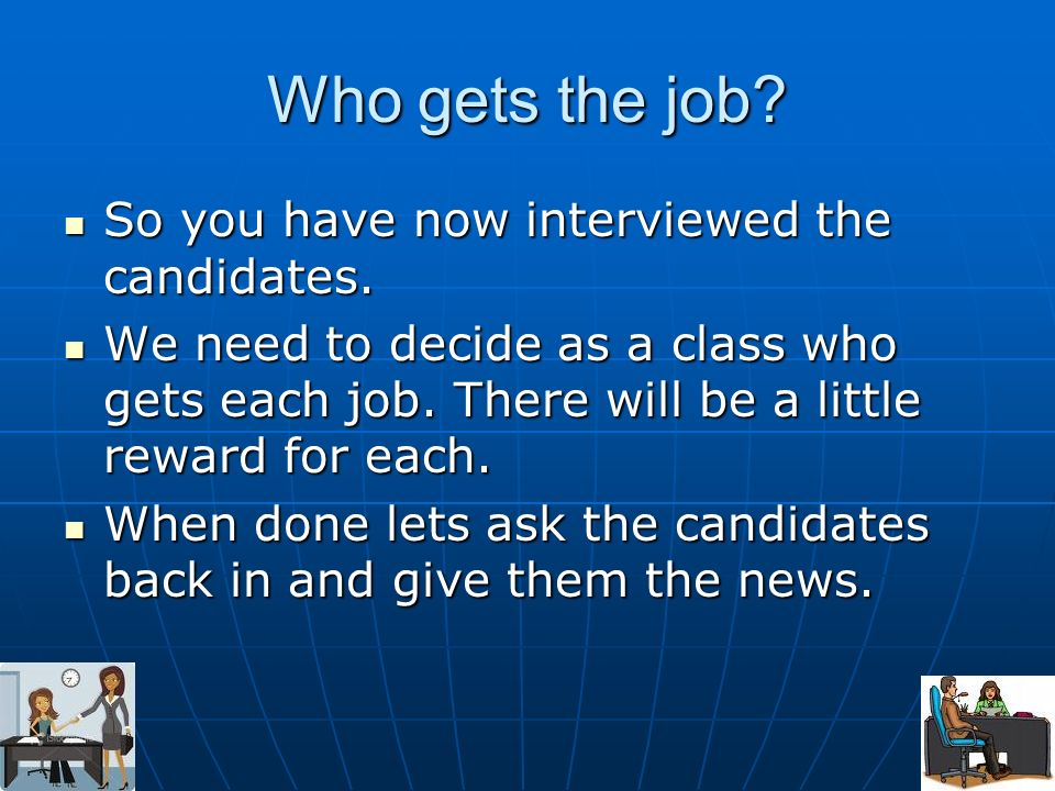 Who gets the job. So you have now interviewed the candidates.