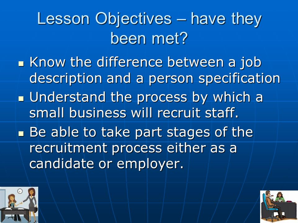 Lesson Objectives – have they been met? Know the difference between a job description and a person specification Know the difference between a job des