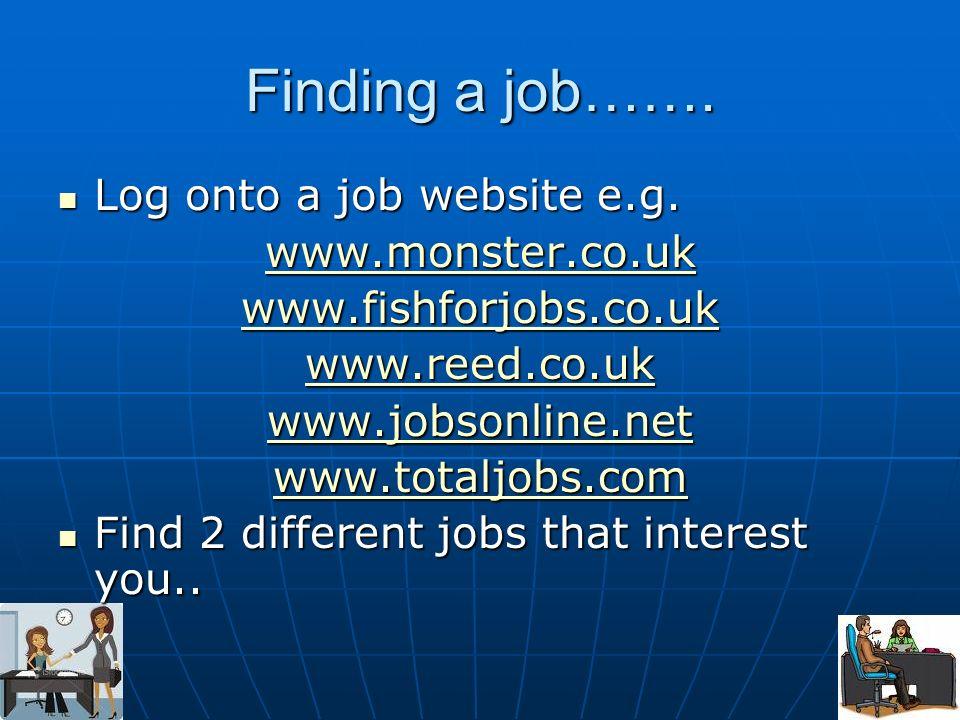 Finding a job……. Log onto a job website e.g. Log onto a job website e.g. www.monster.co.uk www.fishforjobs.co.uk www.reed.co.uk www.jobsonline.net www