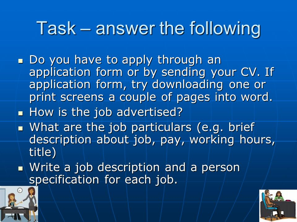 Task – answer the following Do you have to apply through an application form or by sending your CV. If application form, try downloading one or print