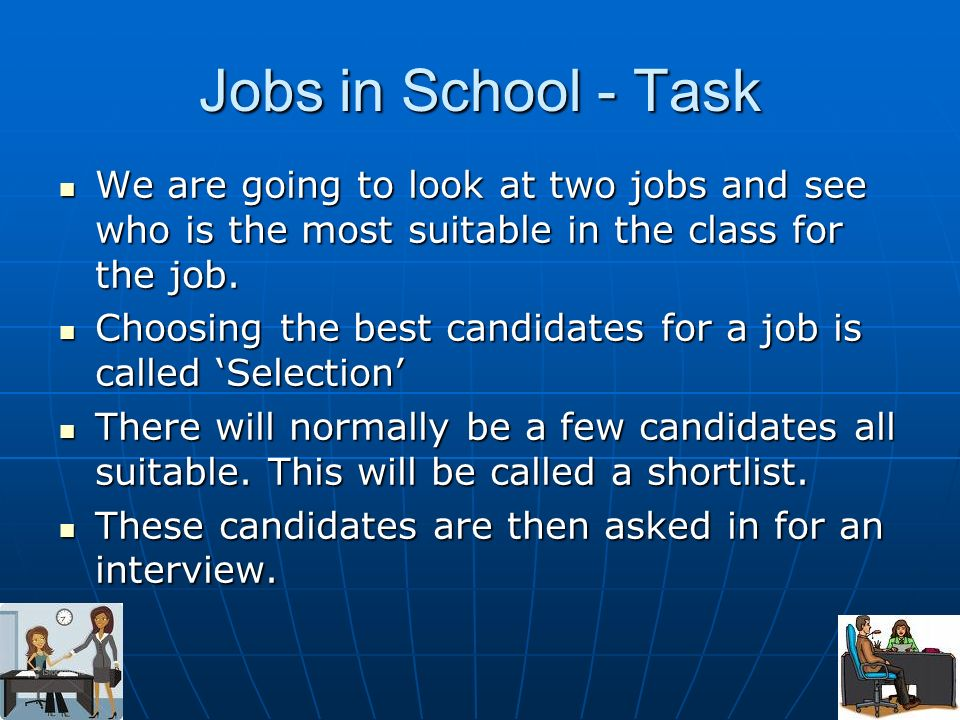 Jobs in School - Task We are going to look at two jobs and see who is the most suitable in the class for the job. We are going to look at two jobs and