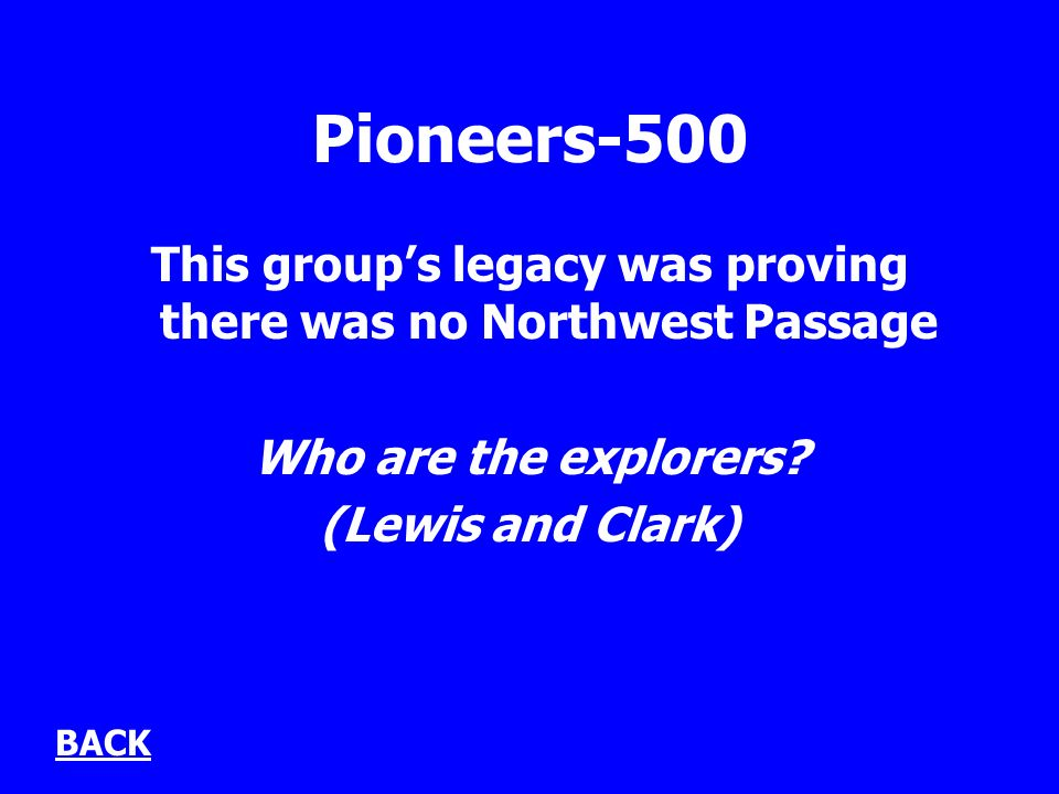 Pioneers-500 This groups legacy was proving there was no Northwest Passage Who are the explorers.