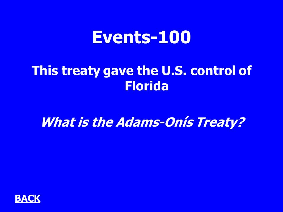 Events-100 This treaty gave the U.S. control of Florida What is the Adams-Onís Treaty BACK
