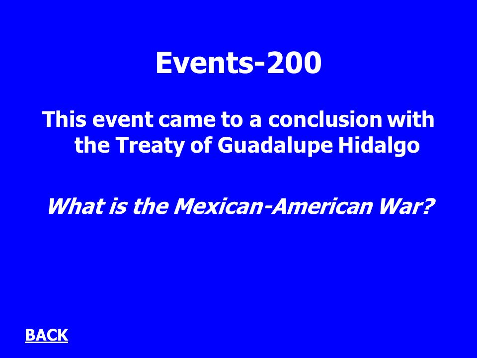 Events-200 This event came to a conclusion with the Treaty of Guadalupe Hidalgo What is the Mexican-American War.