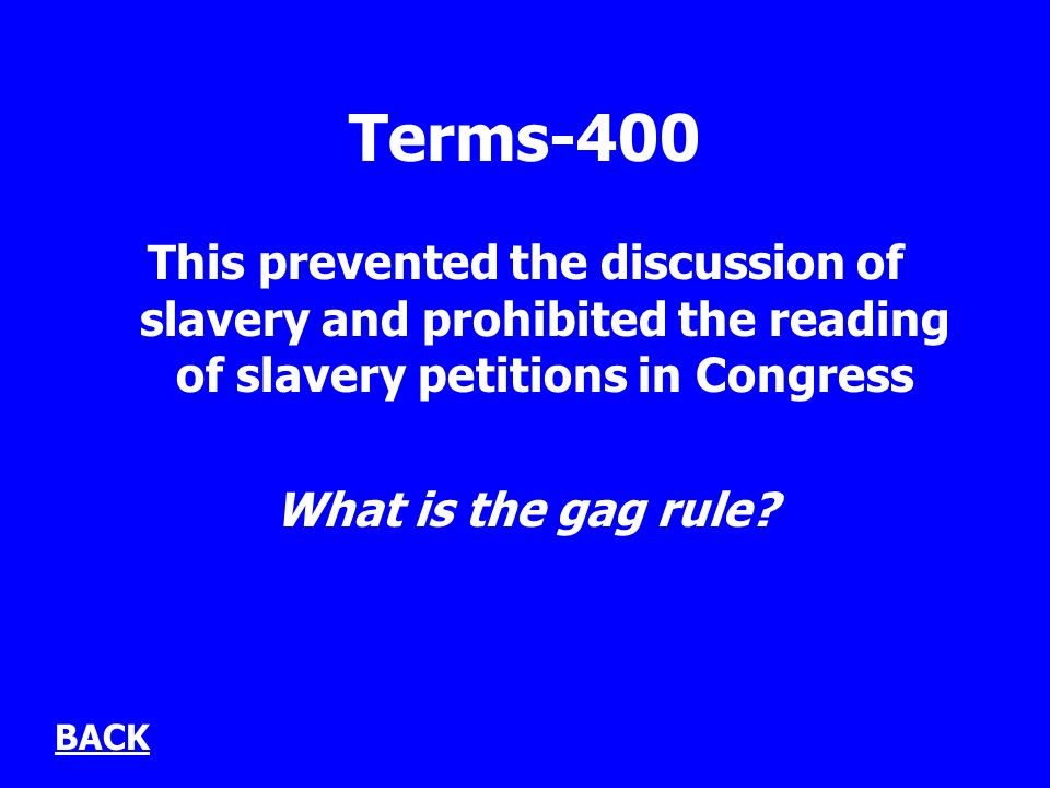 Terms-400 This prevented the discussion of slavery and prohibited the reading of slavery petitions in Congress What is the gag rule? BACK