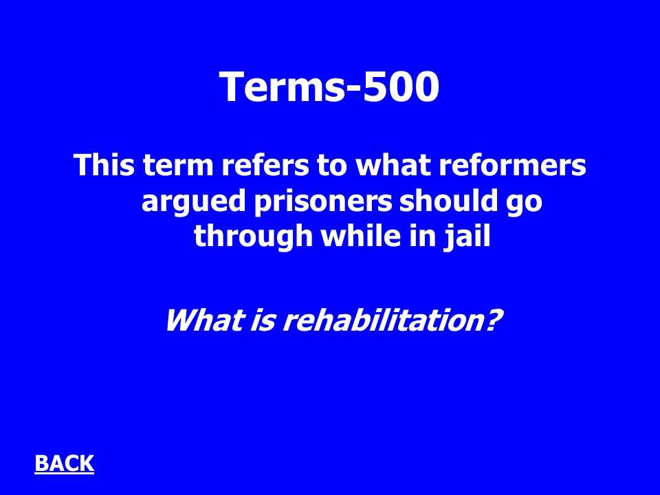 Terms-500 This term refers to what reformers argued prisoners should go through while in jail What is rehabilitation.