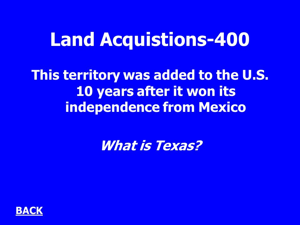 Land Acquistions-400 This territory was added to the U.S. 10 years after it won its independence from Mexico What is Texas? BACK