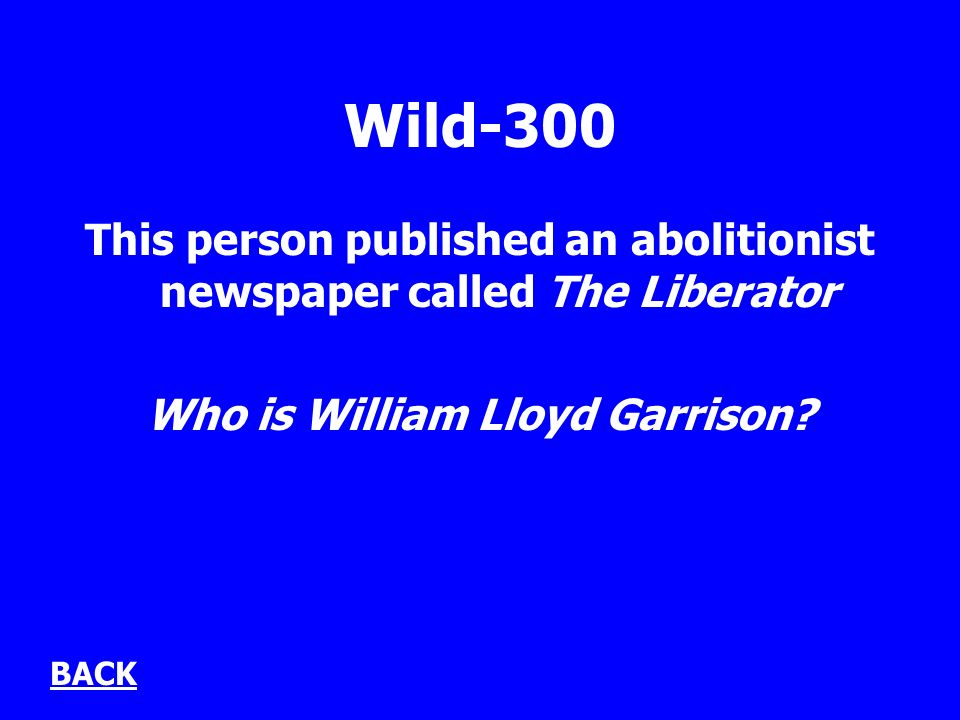 Wild-300 This person published an abolitionist newspaper called The Liberator Who is William Lloyd Garrison? BACK