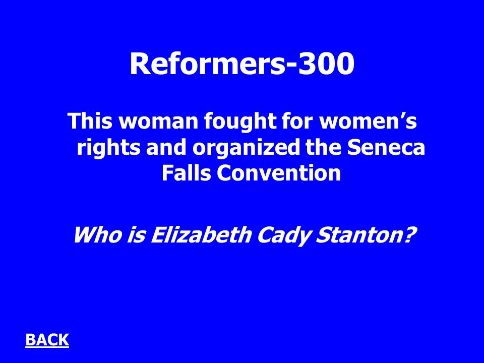 Reformers-300 This woman fought for womens rights and organized the Seneca Falls Convention Who is Elizabeth Cady Stanton? BACK