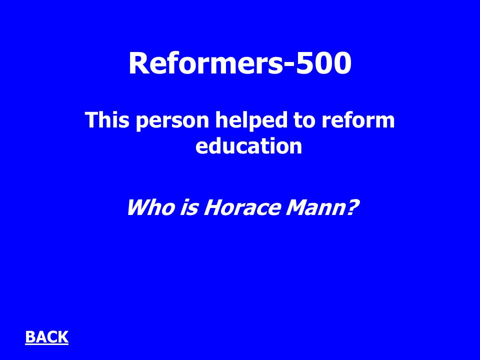 Reformers-500 This person helped to reform education Who is Horace Mann BACK