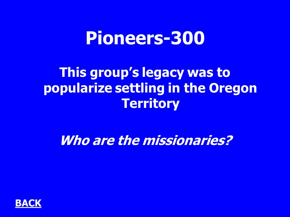 Pioneers-300 This groups legacy was to popularize settling in the Oregon Territory Who are the missionaries.