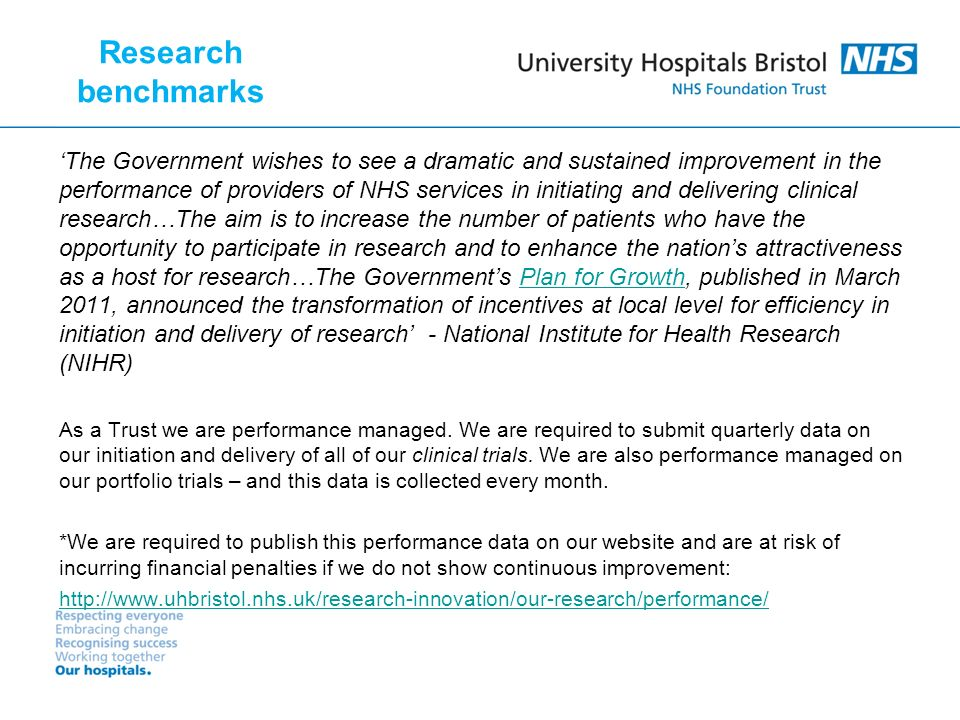 The Government wishes to see a dramatic and sustained improvement in the performance of providers of NHS services in initiating and delivering clinical research…The aim is to increase the number of patients who have the opportunity to participate in research and to enhance the nations attractiveness as a host for research…The Governments Plan for Growth, published in March 2011, announced the transformation of incentives at local level for efficiency in initiation and delivery of research - National Institute for Health Research (NIHR)Plan for Growth As a Trust we are performance managed.