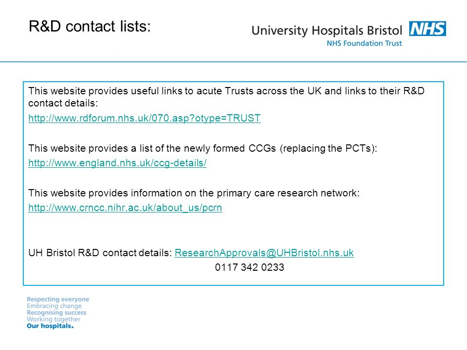 R&D contact lists: This website provides useful links to acute Trusts across the UK and links to their R&D contact details: http://www.rdforum.nhs.uk/070.asp?otype=TRUST This website provides a list of the newly formed CCGs (replacing the PCTs): http://www.england.nhs.uk/ccg-details/ This website provides information on the primary care research network: http://www.crncc.nihr.ac.uk/about_us/pcrn UH Bristol R&D contact details: ResearchApprovals@UHBristol.nhs.ukResearchApprovals@UHBristol.nhs.uk 0117 342 0233