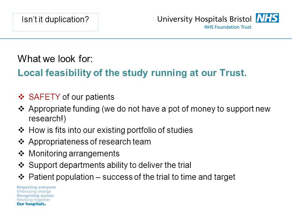 Isnt it duplication. What we look for: Local feasibility of the study running at our Trust.