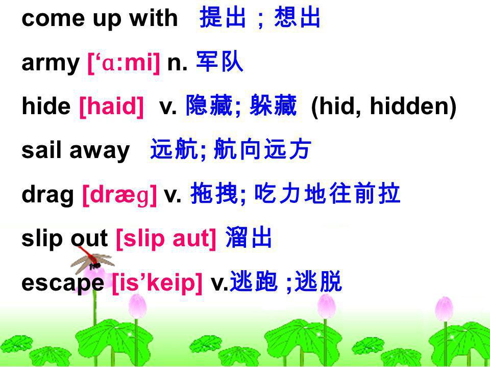 come up with army [ ɑ :mi] n. hide [haid] v. ; (hid, hidden) sail away ; drag [dræ ɡ ] v.