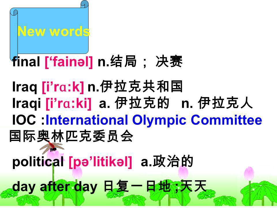 New words final [fainəl] n. Iraq [ir ɑ :k] n. Iraqi [ir ɑ :ki] a. n. IOC :International Olympic Committee political [pəlitikəl] a. day after day ;
