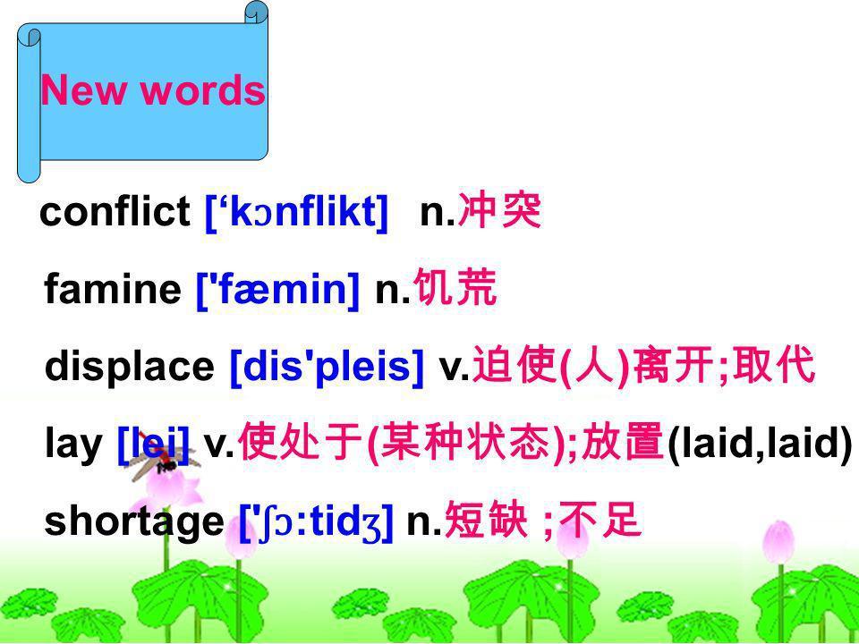 New words conflict [k ɔ nflikt] n. famine ['fæmin] n. displace [dis'pleis] v. ( ) ; lay [lei] v. ( ); (laid,laid) shortage [' ʃɔ :tid ʒ ] n. ;