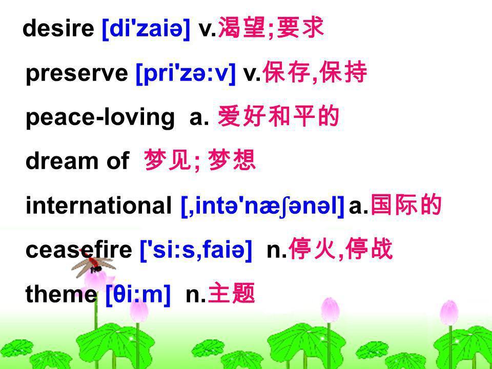 desire [di'zaiə] v. ; preserve [pri'zə:v] v., peace-loving a. dream of ; international [,intə'næ ʃ ənəl] a. ceasefire ['si:s,faiə] n., theme [θi:m] n.