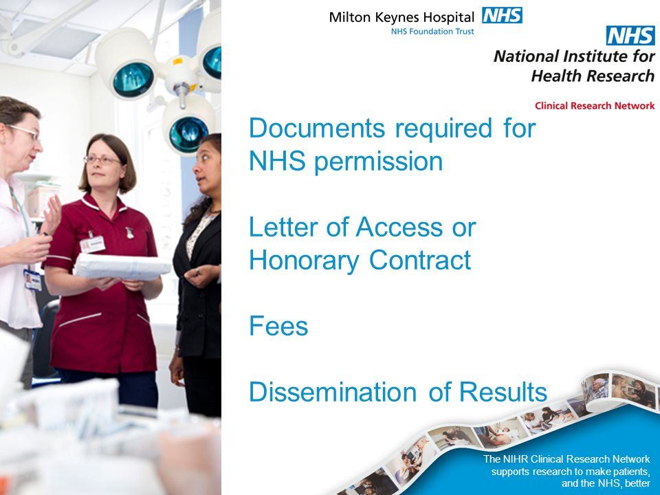 The NIHR Clinical Research Network supports research to make patients, and the NHS, better Documents required for NHS permission Letter of Access or Honorary Contract Fees Dissemination of Results