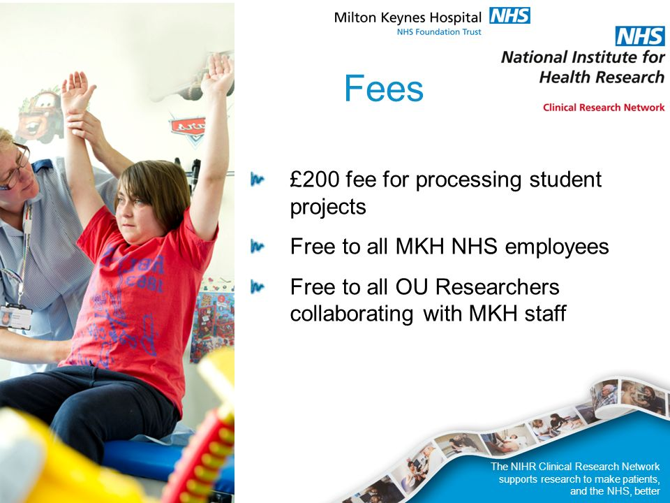 The NIHR Clinical Research Network supports research to make patients, and the NHS, better Fees £200 fee for processing student projects Free to all MKH NHS employees Free to all OU Researchers collaborating with MKH staff